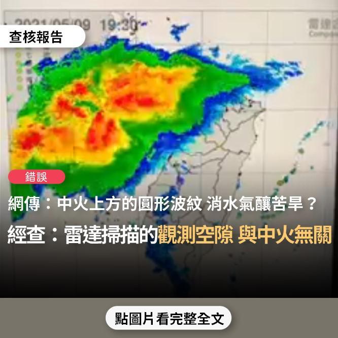 【錯誤】網傳圖表宣稱「台灣苦旱缺水原因的證據找到了...中央氣象局今晚5月9日7點至十點的雷達回波動態圖顯示...中火上方的圓形波紋,水氣回波碰到即自動消散」?