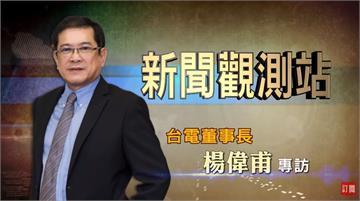 新聞觀測站/打造綠能科技島 專訪台電董事長楊偉甫|2021.02