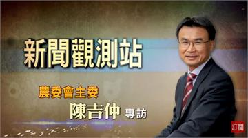 新聞觀測站/一生懸命為農業!專訪農委會主委陳吉仲 |2020.12