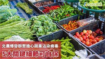 北農爆發群聚擔心蔬果會沾染病毒 5大關鍵細節可自保