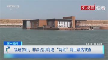 福建網紅漂浮島嶼飯店 非法占用海域 還排污水遭拖離