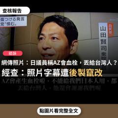 事實查核/【錯誤】網傳新聞照片「日本議員山田賢司稱:AZ會產生血栓啦,不能給我們日本人用,都丟給台灣人,他還會謝謝我們喔」?
