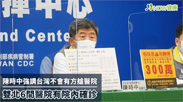 陳時中:台灣不會有方艙醫院 雙北6間醫院有院內確診
