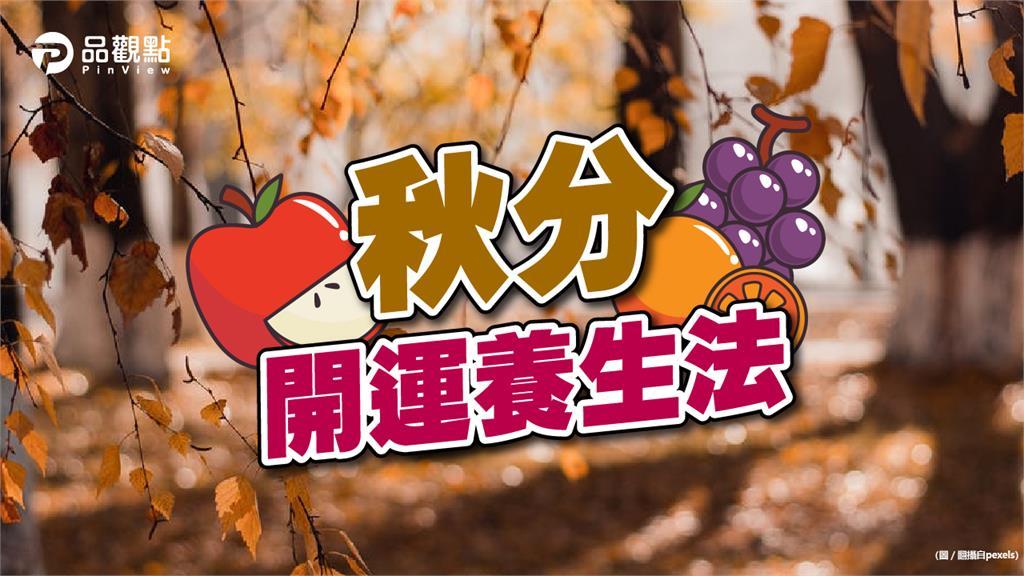 秋分開運養生與禁忌!秋季序幕宜吃清潤食材度「涼燥」